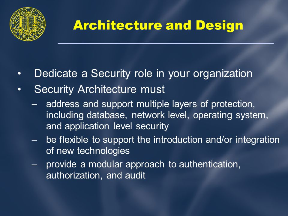Architecture and Design Dedicate a Security role in your organization Security Architecture must –address and support multiple layers of protection, including database, network level, operating system, and application level security –be flexible to support the introduction and/or integration of new technologies –provide a modular approach to authentication, authorization, and audit