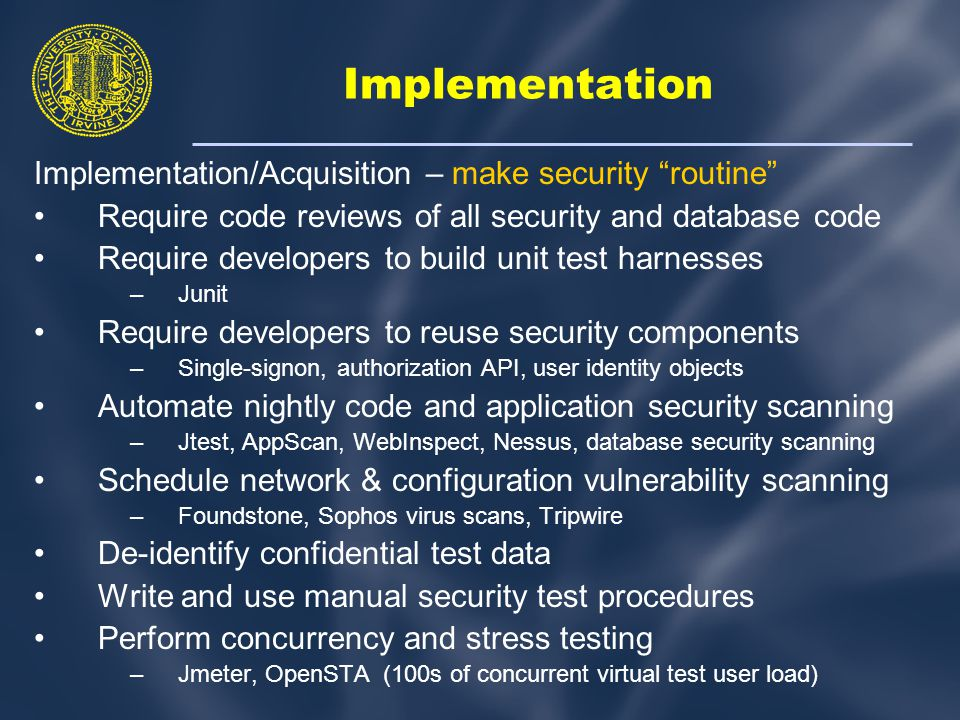 Implementation Implementation/Acquisition – make security routine Require code reviews of all security and database code Require developers to build unit test harnesses –Junit Require developers to reuse security components –Single-signon, authorization API, user identity objects Automate nightly code and application security scanning –Jtest, AppScan, WebInspect, Nessus, database security scanning Schedule network & configuration vulnerability scanning –Foundstone, Sophos virus scans, Tripwire De-identify confidential test data Write and use manual security test procedures Perform concurrency and stress testing –Jmeter, OpenSTA (100s of concurrent virtual test user load)