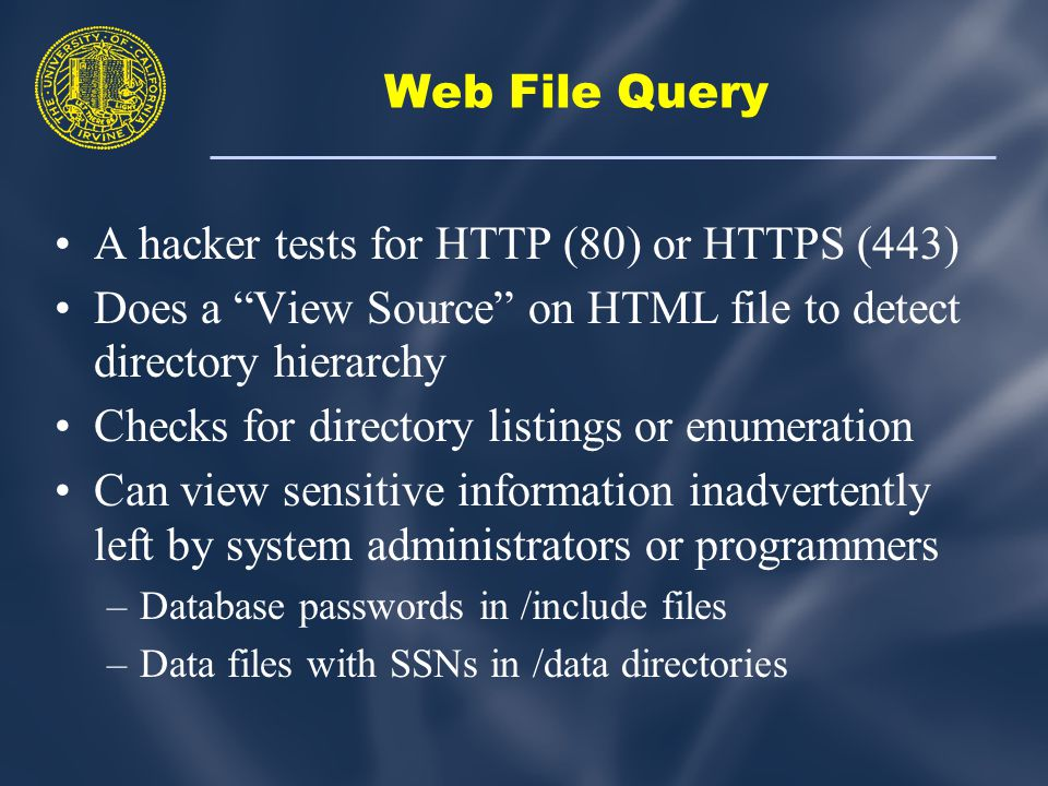 Web File Query A hacker tests for HTTP (80) or HTTPS (443) Does a View Source on HTML file to detect directory hierarchy Checks for directory listings or enumeration Can view sensitive information inadvertently left by system administrators or programmers –Database passwords in /include files –Data files with SSNs in /data directories