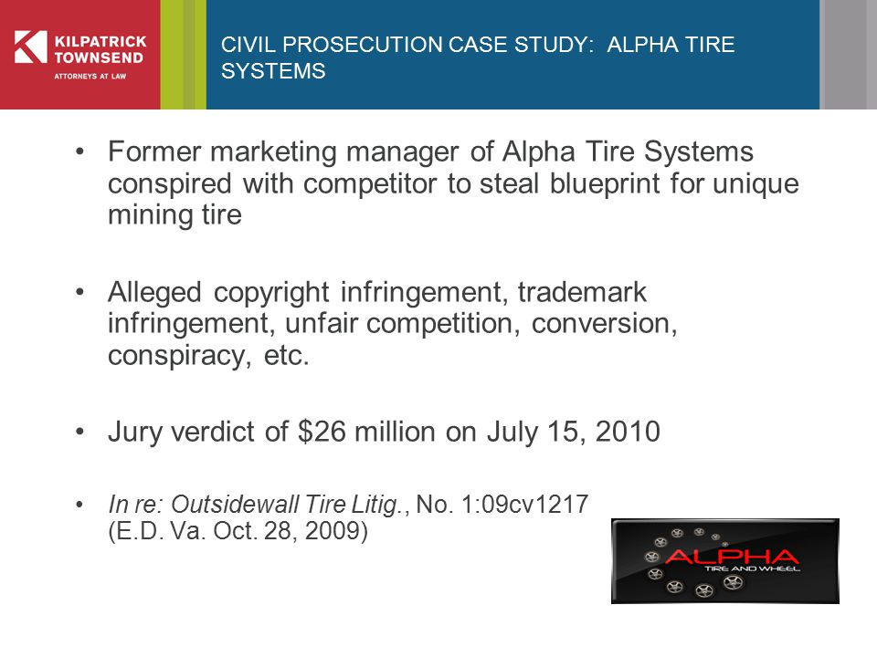CIVIL PROSECUTION CASE STUDY: ALPHA TIRE SYSTEMS Former marketing manager of Alpha Tire Systems conspired with competitor to steal blueprint for unique mining tire Alleged copyright infringement, trademark infringement, unfair competition, conversion, conspiracy, etc.