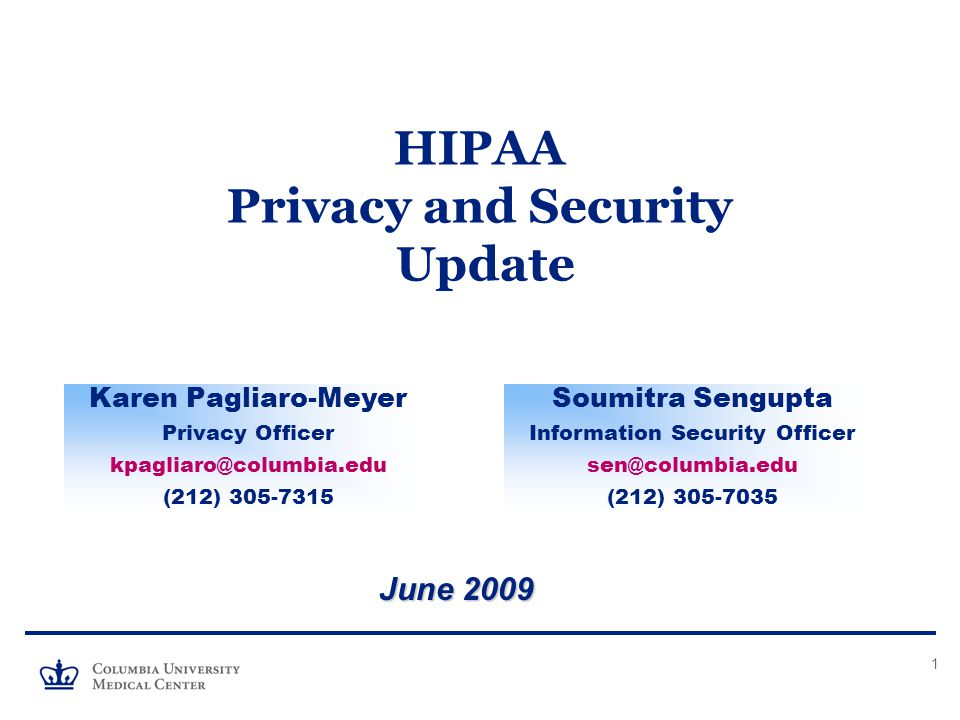 1 HIPAA Privacy and Security Update June 2009 Karen Pagliaro-Meyer Privacy Officer kpagliaro@columbia.edu (212) 305-7315 Soumitra Sengupta Information Security Officer sen@columbia.edu (212) 305-7035