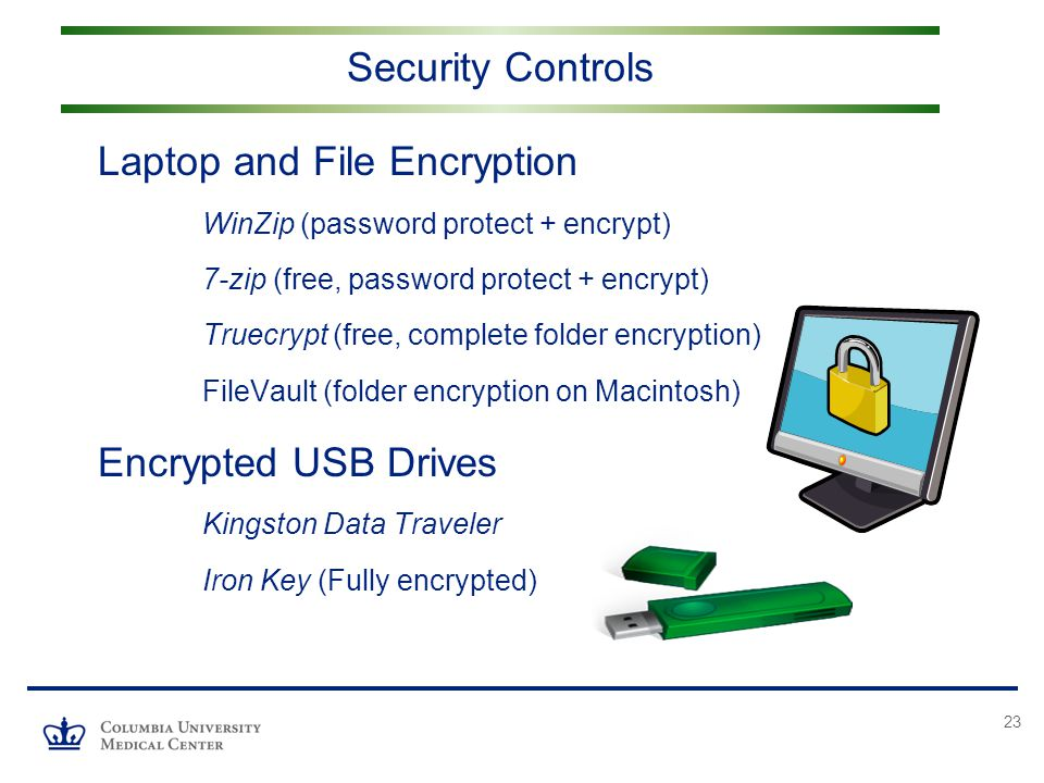 23 Security Controls Laptop and File Encryption WinZip (password protect + encrypt) 7-zip (free, password protect + encrypt) Truecrypt (free, complete