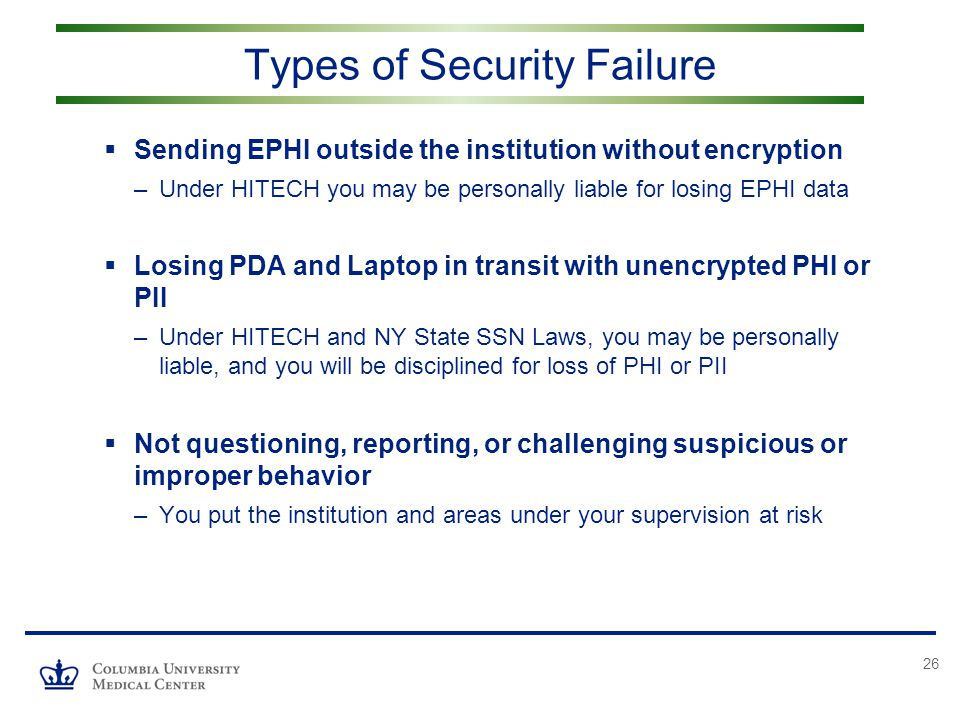 26  Sending EPHI outside the institution without encryption –Under HITECH you may be personally liable for losing EPHI data  Losing PDA and Laptop in transit with unencrypted PHI or PII –Under HITECH and NY State SSN Laws, you may be personally liable, and you will be disciplined for loss of PHI or PII  Not questioning, reporting, or challenging suspicious or improper behavior –You put the institution and areas under your supervision at risk Types of Security Failure