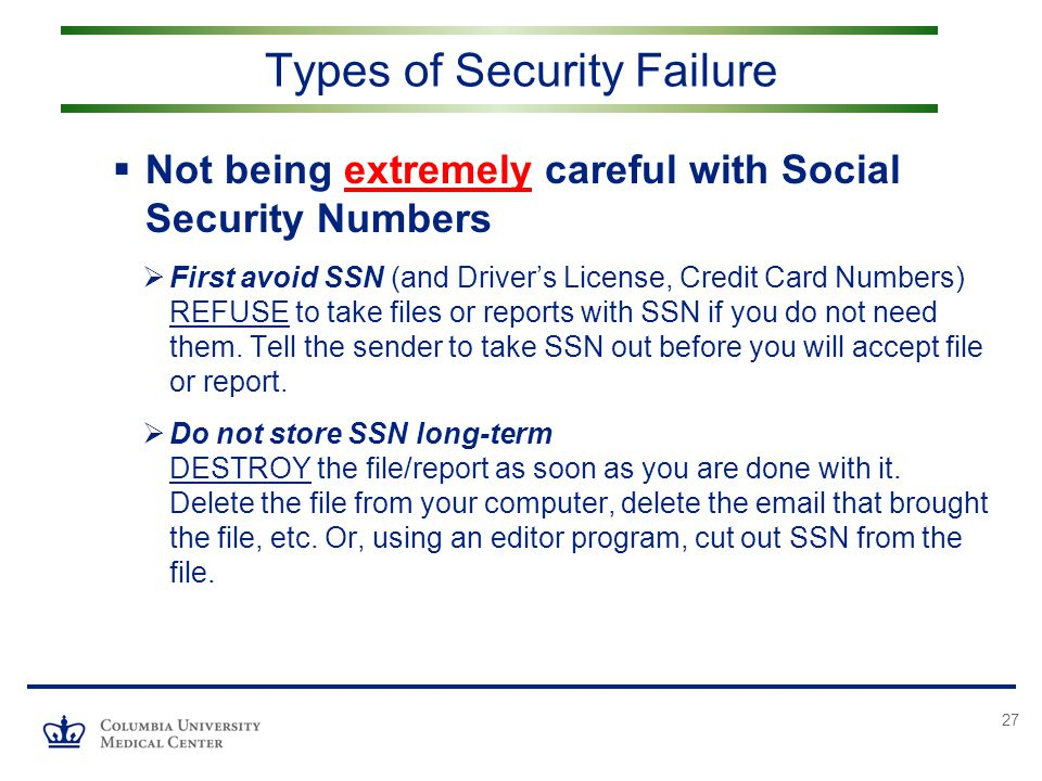 27  Not being extremely careful with Social Security Numbers  First avoid SSN (and Driver's License, Credit Card Numbers) REFUSE to take files or reports with SSN if you do not need them.