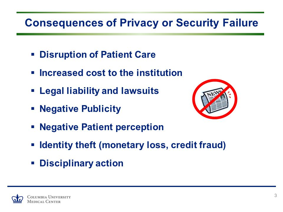 3  Disruption of Patient Care  Increased cost to the institution  Legal liability and lawsuits  Negative Publicity  Negative Patient perception  Identity theft (monetary loss, credit fraud)  Disciplinary action Consequences of Privacy or Security Failure