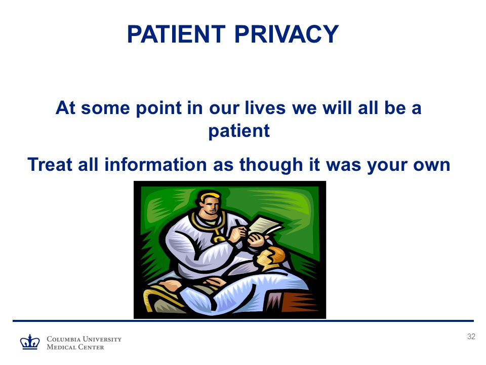 32 PATIENT PRIVACY At some point in our lives we will all be a patient Treat all information as though it was your own