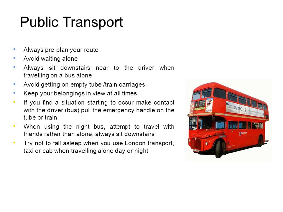 Public Transport Always pre-plan your route Avoid waiting alone Always sit downstairs near to the driver when travelling on a bus alone Avoid getting on empty tube /train carriages Keep your belongings in view at all times If you find a situation starting to occur make contact with the driver (bus) pull the emergency handle on the tube or train When using the night bus, attempt to travel with friends rather than alone, always sit downstairs Try not to fall asleep when you use London transport, taxi or cab when travelling alone day or night