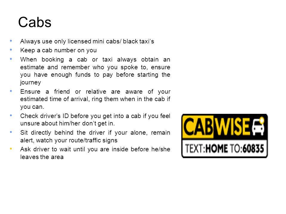 Cabs Always use only licensed mini cabs/ black taxi's Keep a cab number on you When booking a cab or taxi always obtain an estimate and remember who you spoke to, ensure you have enough funds to pay before starting the journey Ensure a friend or relative are aware of your estimated time of arrival, ring them when in the cab if you can.