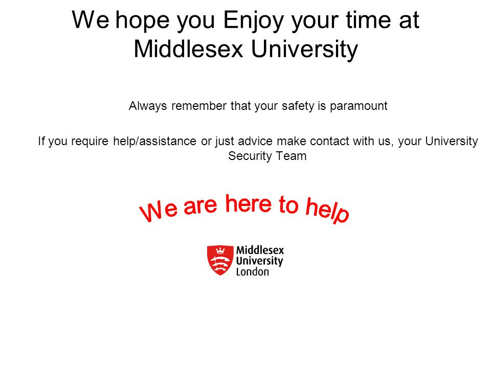 We hope you Enjoy your time at Middlesex University Always remember that your safety is paramount If you require help/assistance or just advice make contact with us, your University Security Team