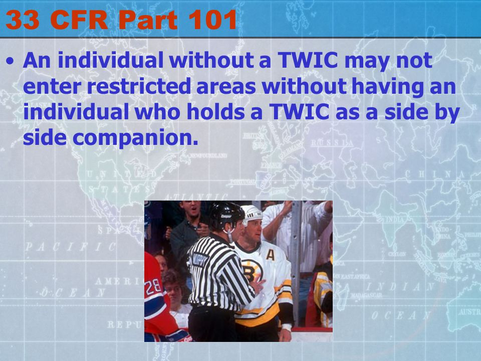 33 CFR Part 101 An individual without a TWIC may not enter restricted areas without having an individual who holds a TWIC as a side by side companion.