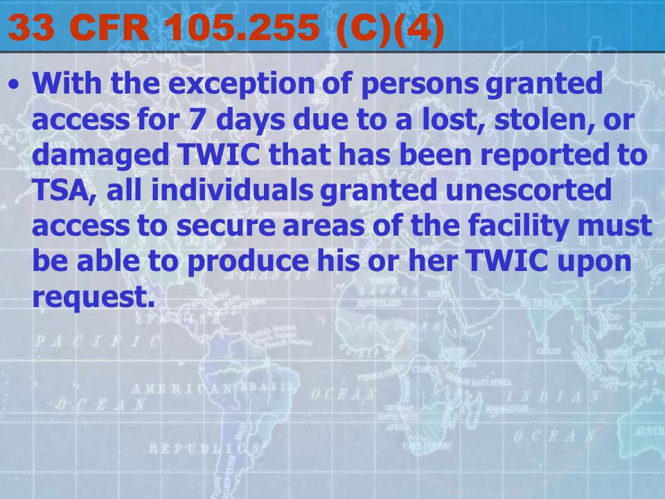 33 CFR 105.255 (C)(4) With the exception of persons granted access for 7 days due to a lost, stolen, or damaged TWIC that has been reported to TSA, all individuals granted unescorted access to secure areas of the facility must be able to produce his or her TWIC upon request.