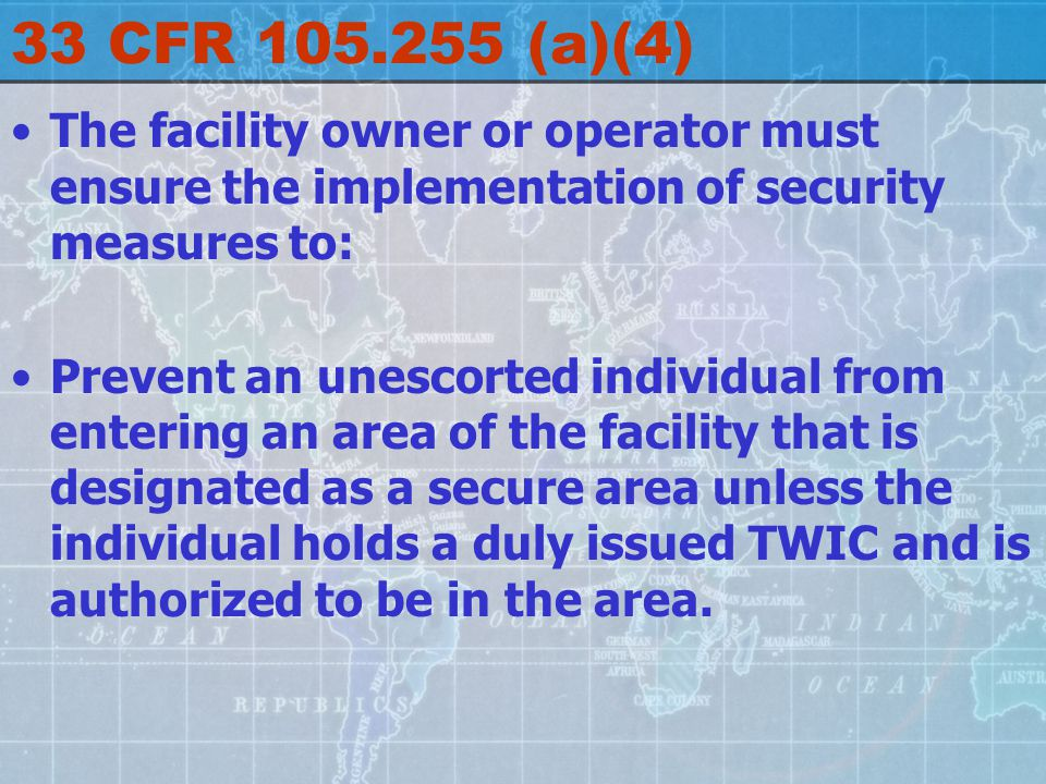 33 CFR 105.255 (a)(4) The facility owner or operator must ensure the implementation of security measures to: Prevent an unescorted individual from entering an area of the facility that is designated as a secure area unless the individual holds a duly issued TWIC and is authorized to be in the area.