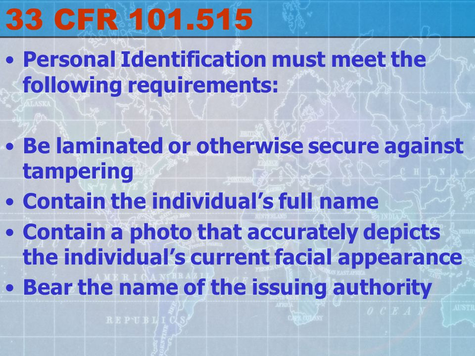 33 CFR 101.515 Personal Identification must meet the following requirements: Be laminated or otherwise secure against tampering Contain the individual's full name Contain a photo that accurately depicts the individual's current facial appearance Bear the name of the issuing authority