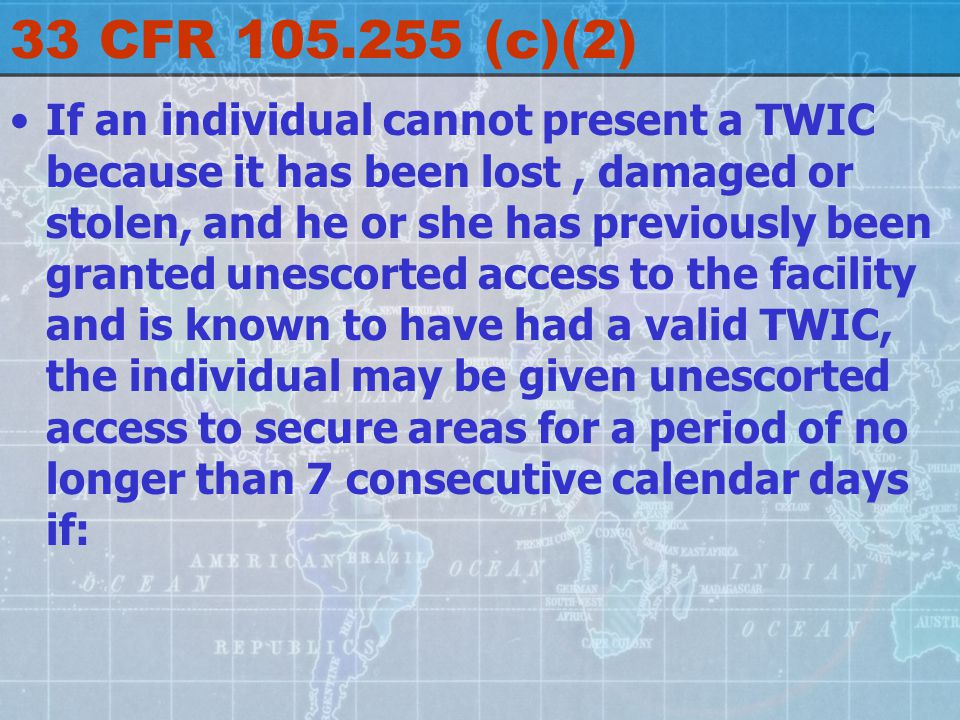 33 CFR 105.255 (c)(2) If an individual cannot present a TWIC because it has been lost, damaged or stolen, and he or she has previously been granted unescorted access to the facility and is known to have had a valid TWIC, the individual may be given unescorted access to secure areas for a period of no longer than 7 consecutive calendar days if: