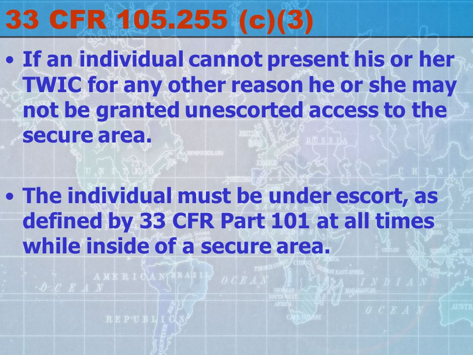 Escorting 33 CFR 101.105 Escorting means ensuring that the escorted individual is continuously accompanied while within a secure area in a manner sufficient to observe whether the escorted individual is engaged in activities other than those for which escorted access is granted.