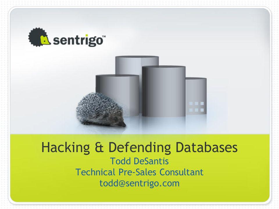 Hacking & Defending Databases Todd DeSantis Technical Pre-Sales Consultant todd@sentrigo.com