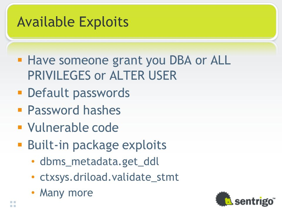 Available Exploits  Have someone grant you DBA or ALL PRIVILEGES or ALTER USER  Default passwords  Password hashes  Vulnerable code  Built-in package exploits dbms_metadata.get_ddl ctxsys.driload.validate_stmt Many more
