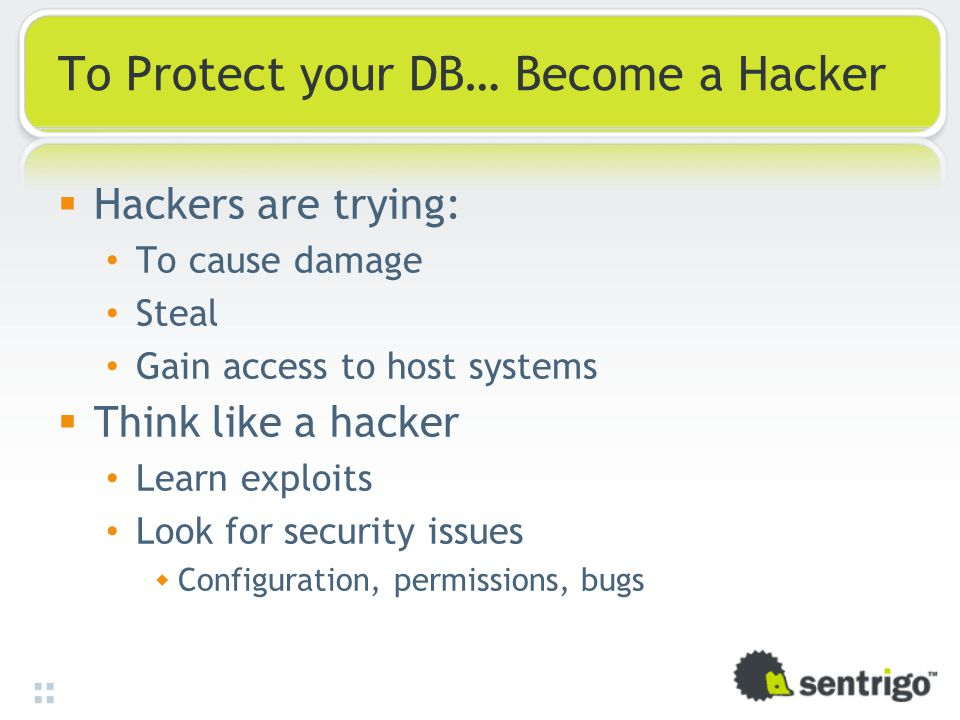To Protect your DB… Become a Hacker  Hackers are trying: To cause damage Steal Gain access to host systems  Think like a hacker Learn exploits Look