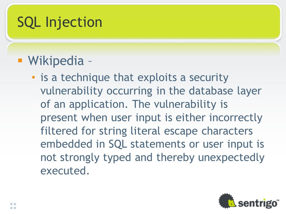 SQL Injection  Wikipedia – is a technique that exploits a security vulnerability occurring in the database layer of an application.