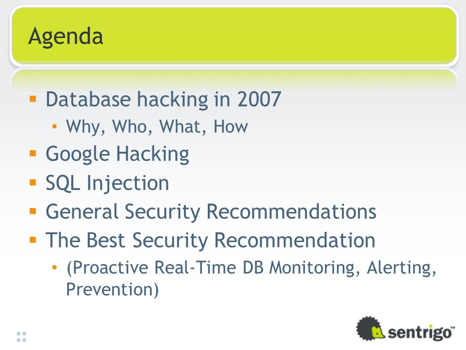 Agenda  Database hacking in 2007 Why, Who, What, How  Google Hacking  SQL Injection  General Security Recommendations  The Best Security Recommendation (Proactive Real-Time DB Monitoring, Alerting, Prevention)