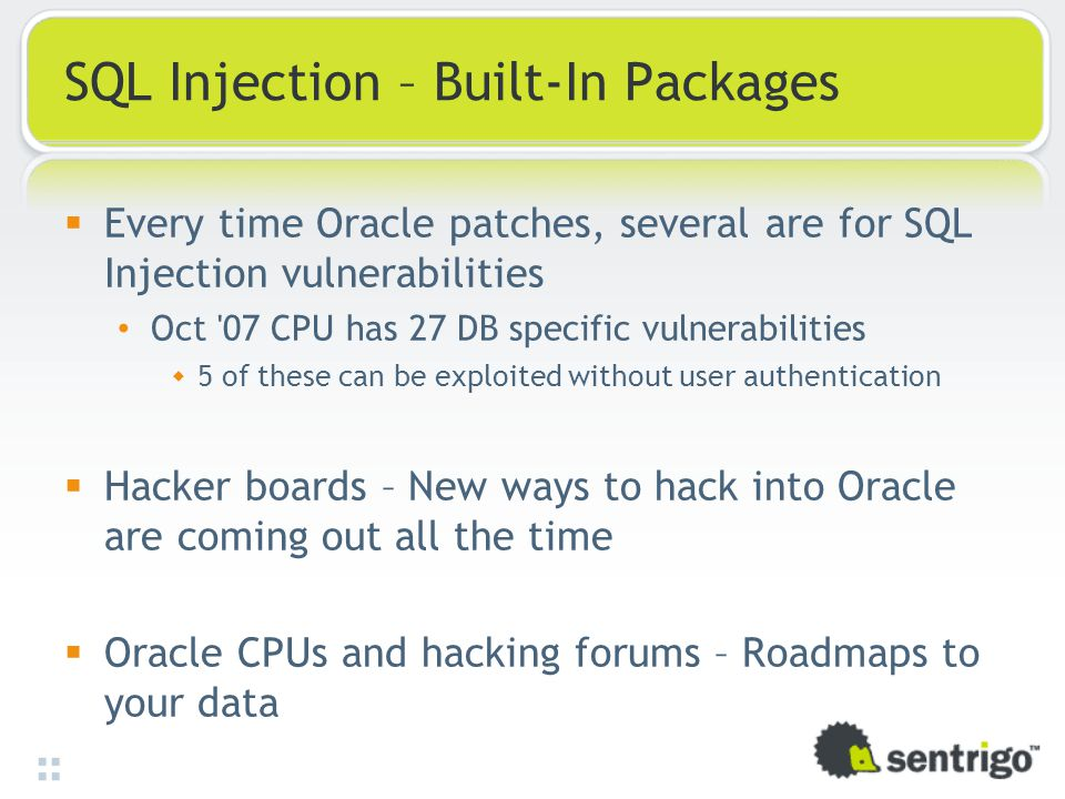 SQL Injection – Built-In Packages  Every time Oracle patches, several are for SQL Injection vulnerabilities Oct 07 CPU has 27 DB specific vulnerabilities  5 of these can be exploited without user authentication  Hacker boards – New ways to hack into Oracle are coming out all the time  Oracle CPUs and hacking forums – Roadmaps to your data