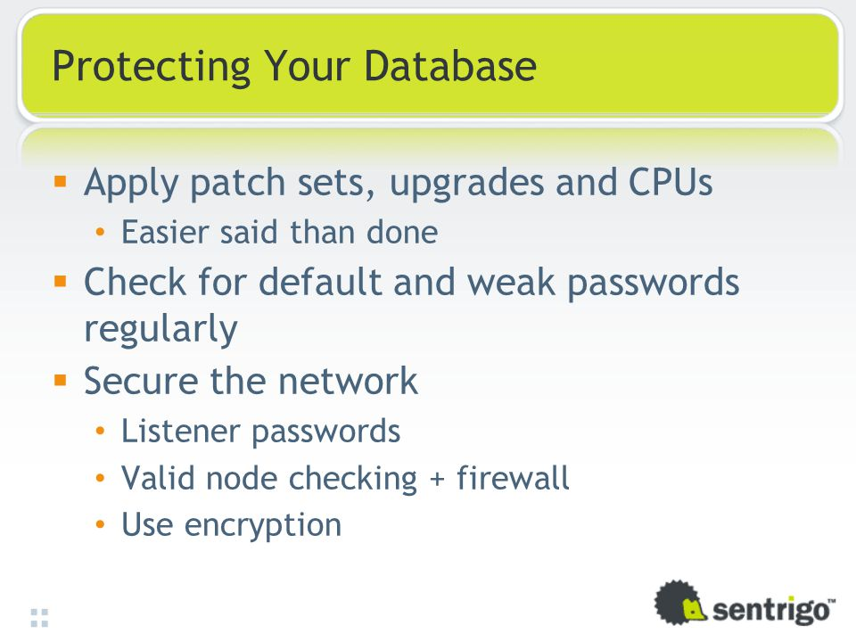 Protecting Your Database  Apply patch sets, upgrades and CPUs Easier said than done  Check for default and weak passwords regularly  Secure the network Listener passwords Valid node checking + firewall Use encryption