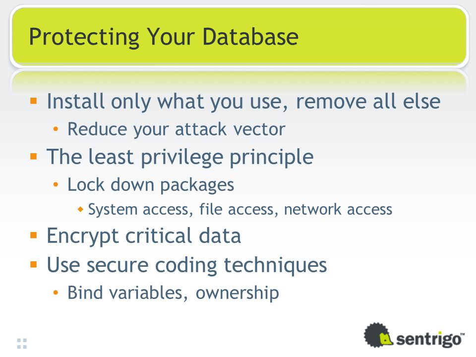 Protecting Your Database  Install only what you use, remove all else Reduce your attack vector  The least privilege principle Lock down packages  S
