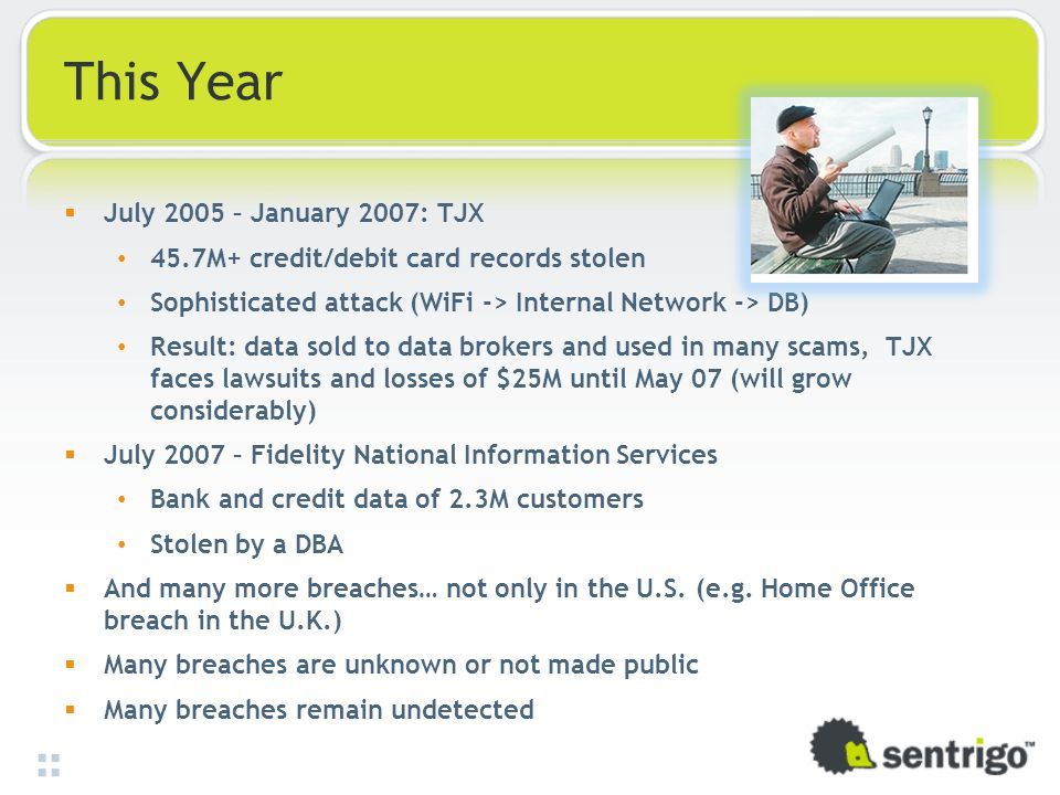 This Year  July 2005 – January 2007: TJX 45.7M+ credit/debit card records stolen Sophisticated attack (WiFi -> Internal Network -> DB) Result: data sold to data brokers and used in many scams, TJX faces lawsuits and losses of $25M until May 07 (will grow considerably)  July 2007 – Fidelity National Information Services Bank and credit data of 2.3M customers Stolen by a DBA  And many more breaches… not only in the U.S.