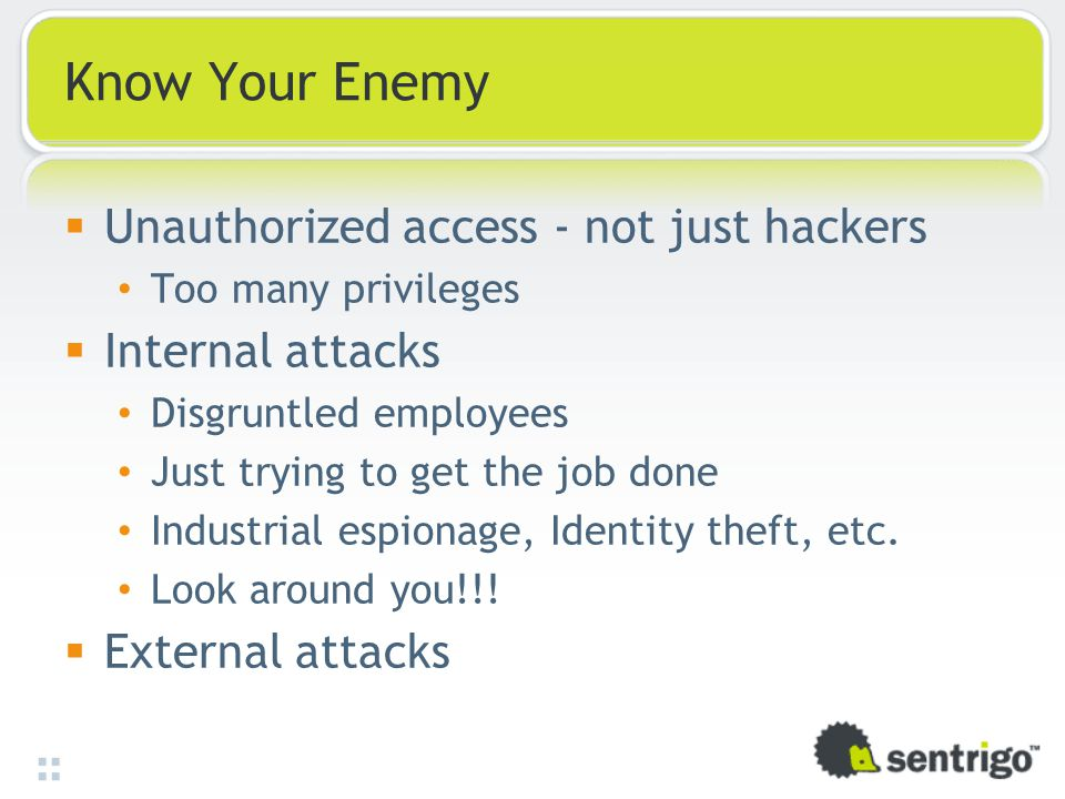 Know Your Enemy  Unauthorized access - not just hackers Too many privileges  Internal attacks Disgruntled employees Just trying to get the job done