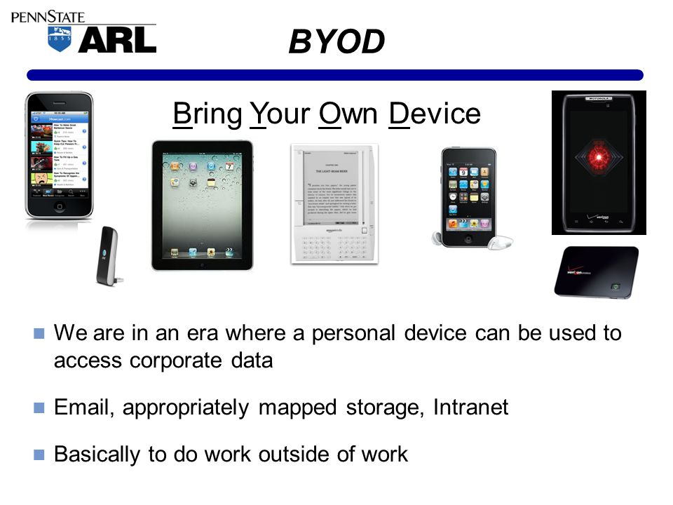BYOD Bring Your Own Device We are in an era where a personal device can be used to access corporate data Email, appropriately mapped storage, Intranet Basically to do work outside of work