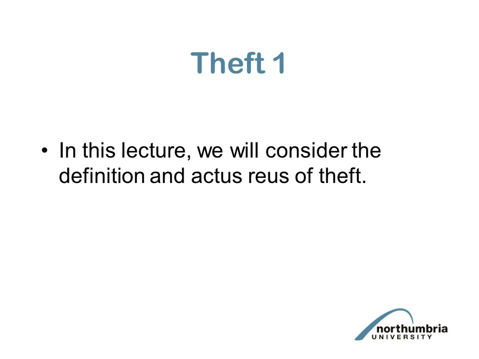 Theft 1 In this lecture, we will consider the definition and actus reus of theft.