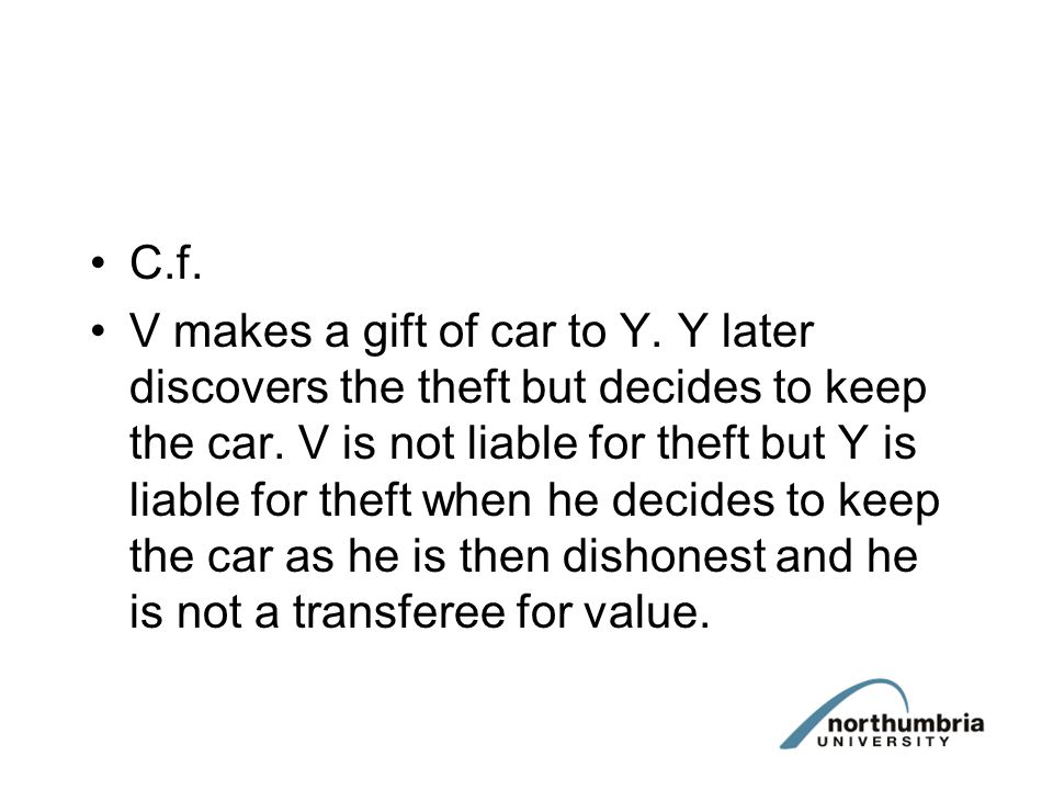 C.f. V makes a gift of car to Y. Y later discovers the theft but decides to keep the car. V is not liable for theft but Y is liable for theft when he