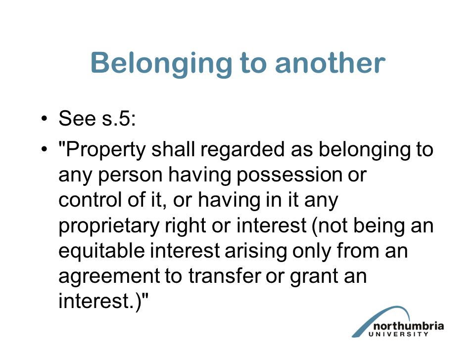 Belonging to another See s.5: Property shall regarded as belonging to any person having possession or control of it, or having in it any proprietary right or interest (not being an equitable interest arising only from an agreement to transfer or grant an interest.)