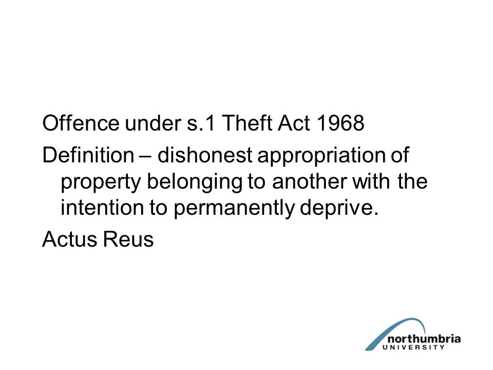 Offence under s.1 Theft Act 1968 Definition – dishonest appropriation of property belonging to another with the intention to permanently deprive.