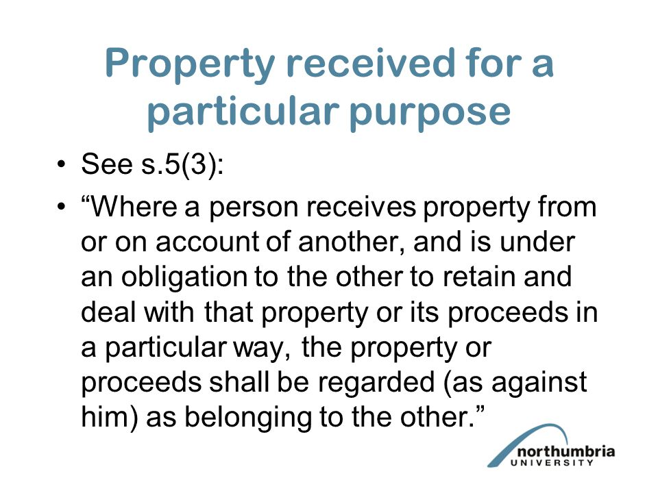 Property received for a particular purpose See s.5(3): Where a person receives property from or on account of another, and is under an obligation to the other to retain and deal with that property or its proceeds in a particular way, the property or proceeds shall be regarded (as against him) as belonging to the other.