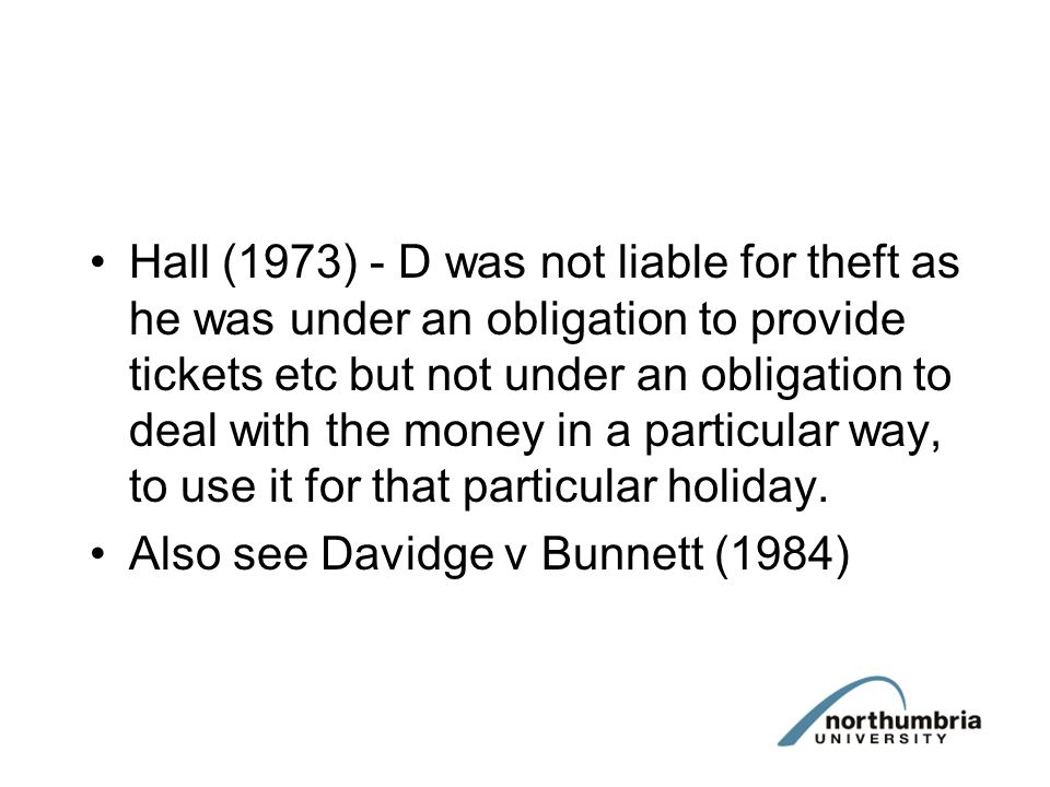 Hall (1973) - D was not liable for theft as he was under an obligation to provide tickets etc but not under an obligation to deal with the money in a