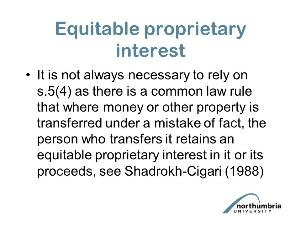 Equitable proprietary interest It is not always necessary to rely on s.5(4) as there is a common law rule that where money or other property is transferred under a mistake of fact, the person who transfers it retains an equitable proprietary interest in it or its proceeds, see Shadrokh-Cigari (1988)