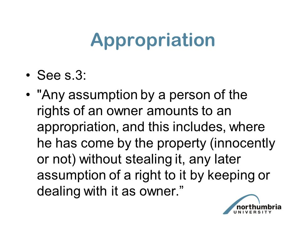 Appropriation See s.3: Any assumption by a person of the rights of an owner amounts to an appropriation, and this includes, where he has come by the property (innocently or not) without stealing it, any later assumption of a right to it by keeping or dealing with it as owner.