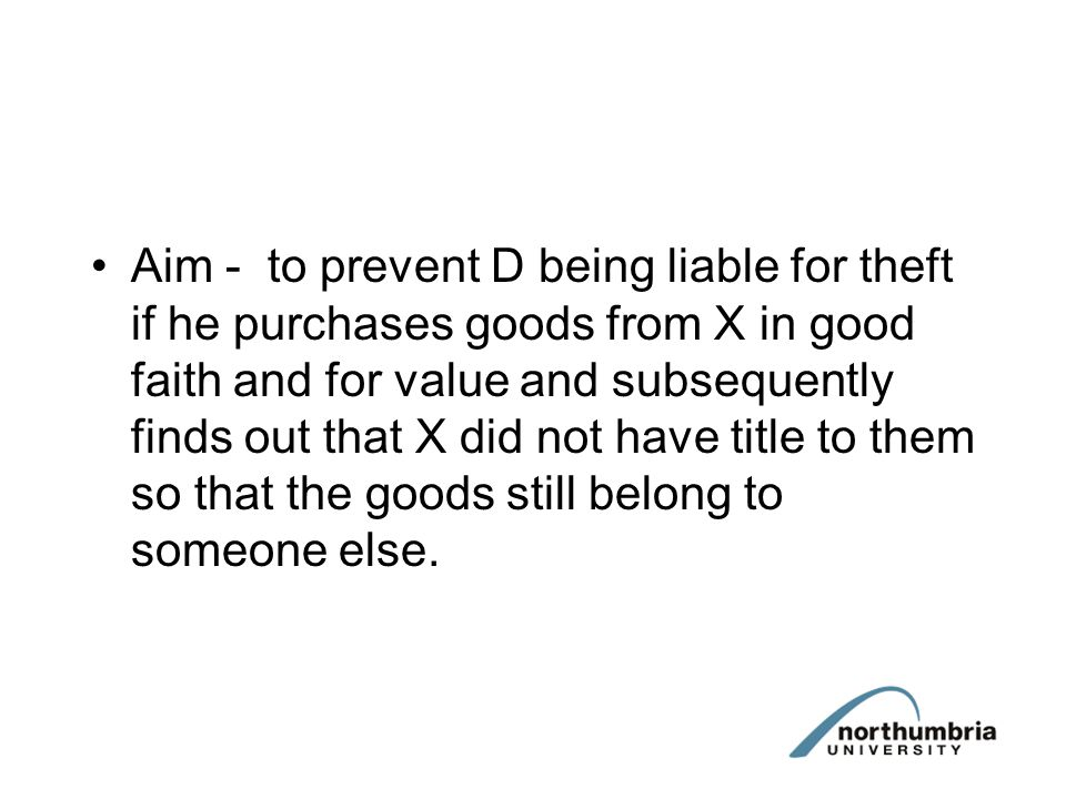 Aim - to prevent D being liable for theft if he purchases goods from X in good faith and for value and subsequently finds out that X did not have titl
