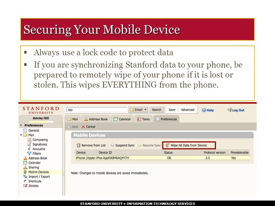 STANFORD UNIVERSITY INFORMATION TECHNOLOGY SERVICES Securing Your Mobile Device  Always use a lock code to protect data  If you are synchronizing Stanford data to your phone, be prepared to remotely wipe of your phone if it is lost or stolen.