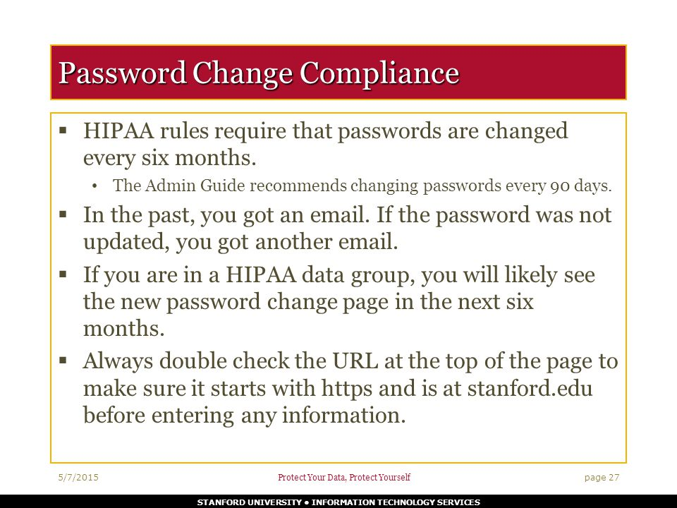 STANFORD UNIVERSITY INFORMATION TECHNOLOGY SERVICES Password Change Compliance  HIPAA rules require that passwords are changed every six months.