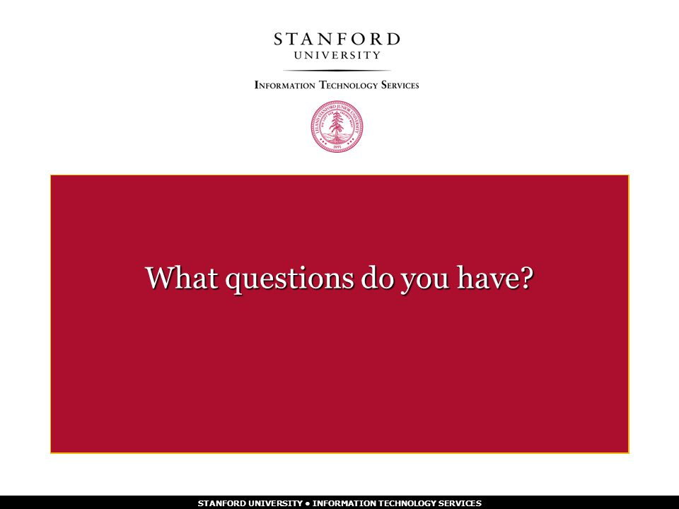 STANFORD UNIVERSITY INFORMATION TECHNOLOGY SERVICES What questions do you have