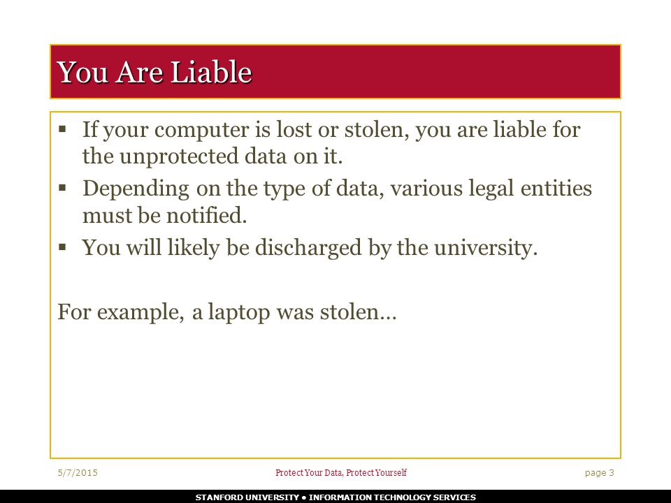 STANFORD UNIVERSITY INFORMATION TECHNOLOGY SERVICES You Are Liable  If your computer is lost or stolen, you are liable for the unprotected data on it.