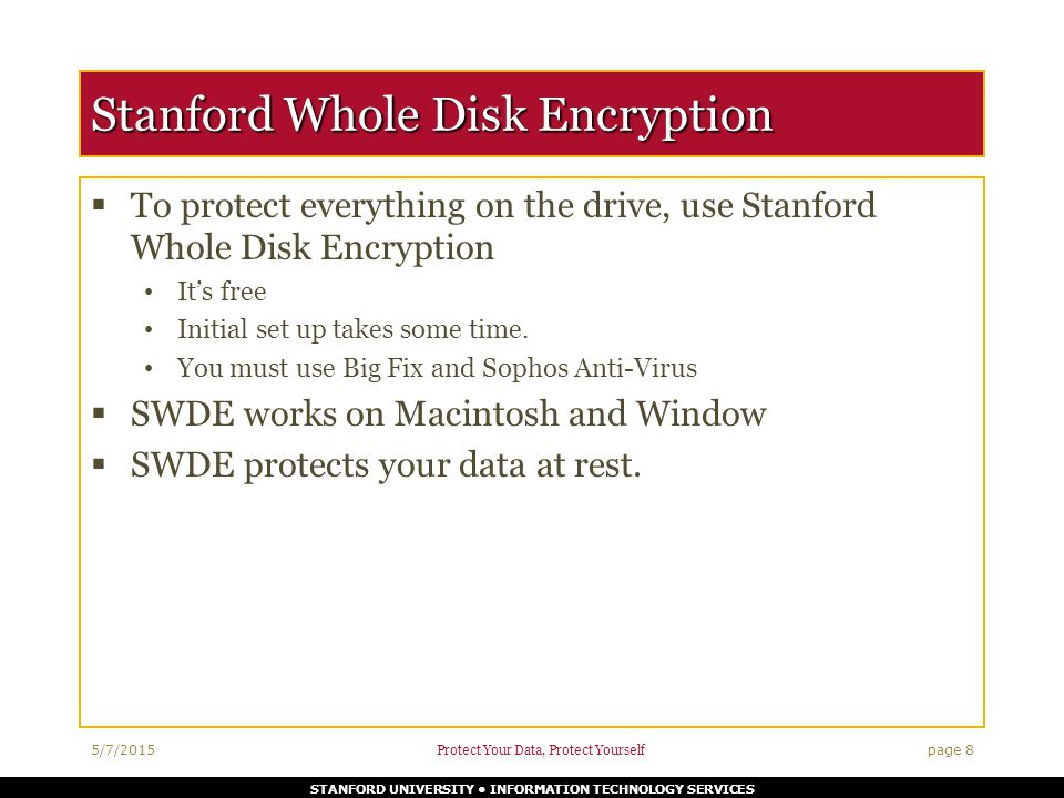 STANFORD UNIVERSITY INFORMATION TECHNOLOGY SERVICES Stanford Whole Disk Encryption  To protect everything on the drive, use Stanford Whole Disk Encryption It's free Initial set up takes some time.
