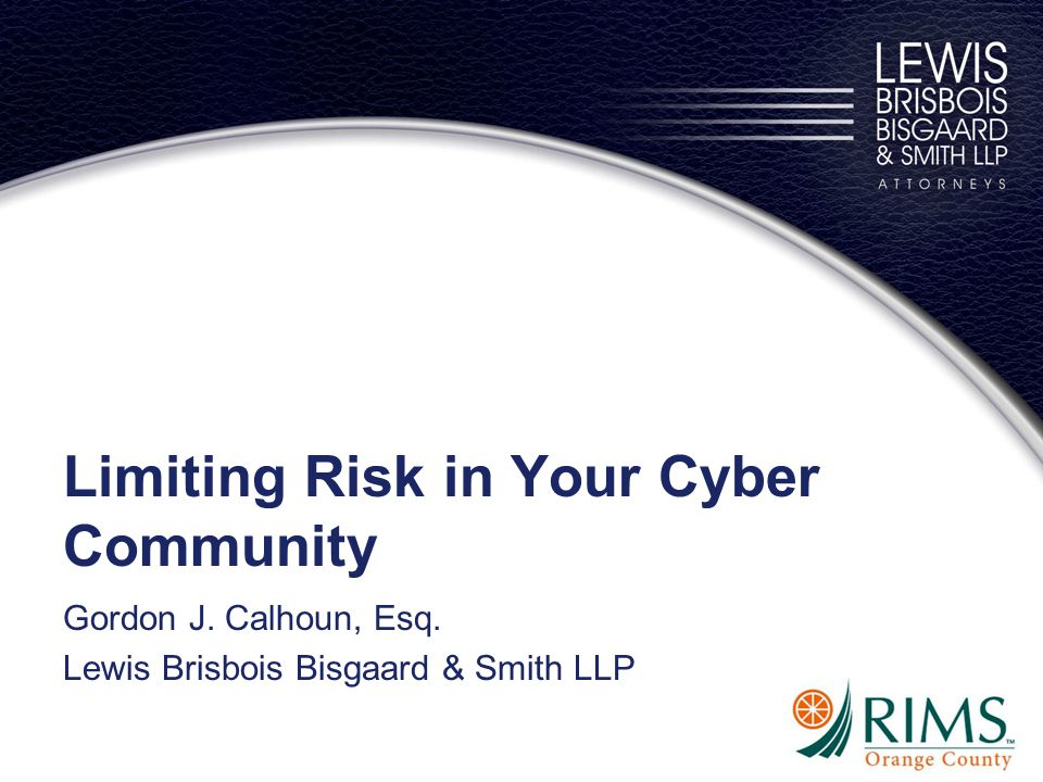 Limiting Risk in Your Cyber Community Gordon J. Calhoun, Esq. Lewis Brisbois Bisgaard & Smith LLP