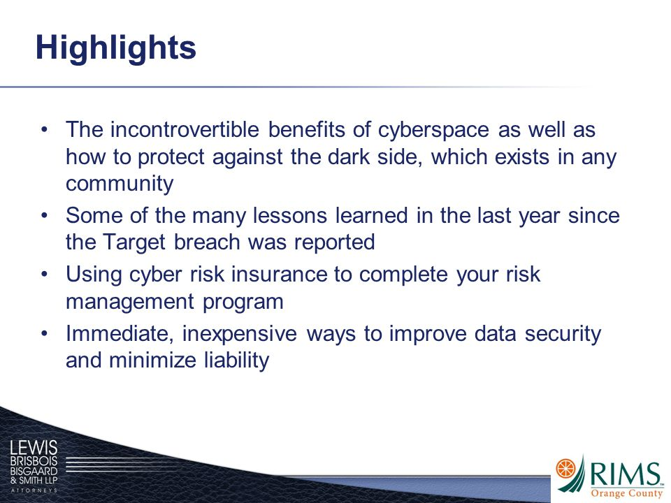 Highlights The incontrovertible benefits of cyberspace as well as how to protect against the dark side, which exists in any community Some of the many lessons learned in the last year since the Target breach was reported Using cyber risk insurance to complete your risk management program Immediate, inexpensive ways to improve data security and minimize liability