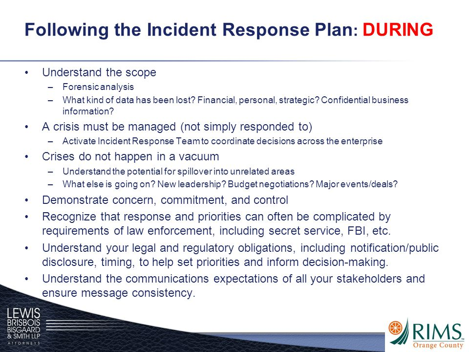Following the Incident Response Plan : DURING Understand the scope –Forensic analysis –What kind of data has been lost? Financial, personal, strategic