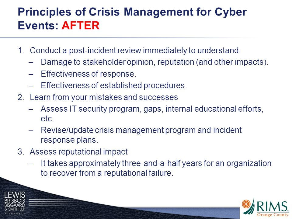Principles of Crisis Management for Cyber Events: AFTER 1.Conduct a post-incident review immediately to understand: –Damage to stakeholder opinion, reputation (and other impacts).