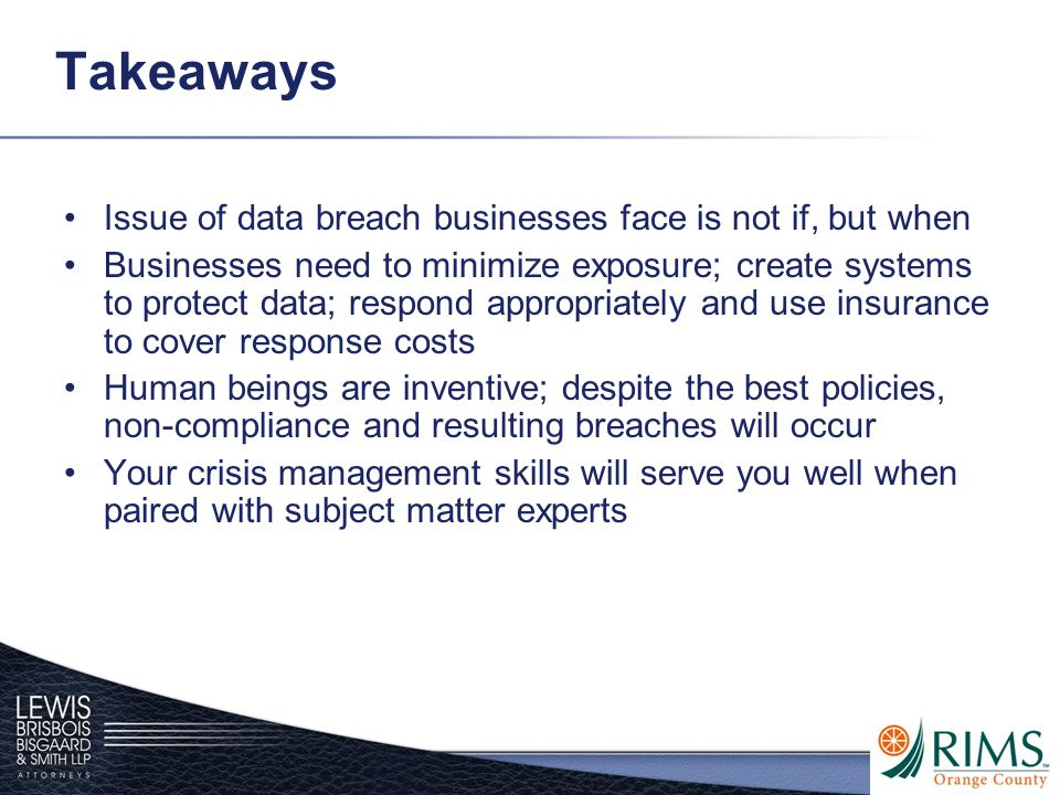 Takeaways Issue of data breach businesses face is not if, but when Businesses need to minimize exposure; create systems to protect data; respond appro