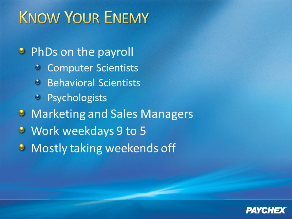 PhDs on the payroll Computer Scientists Behavioral Scientists Psychologists Marketing and Sales Managers Work weekdays 9 to 5 Mostly taking weekends off